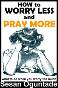 How to Worry Less and Pray More